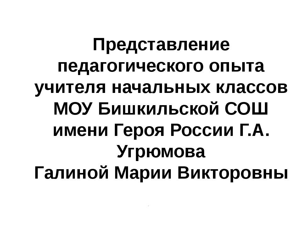 Представление педагогического опыта учителя начальных классов МОУ Бишкильской...