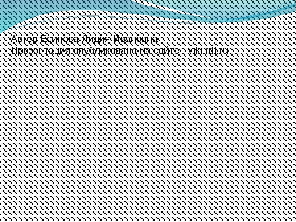 Автор Есипова Лидия Ивановна Презентация опубликована на сайте - viki.rdf.ru