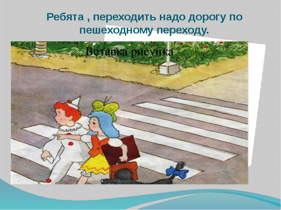 Ребята , переходить надо дорогу по пешеходному переходу.