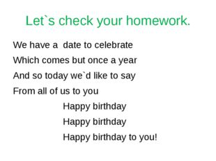 Let`s check your homework. We have a date to celebrate Which comes but once a