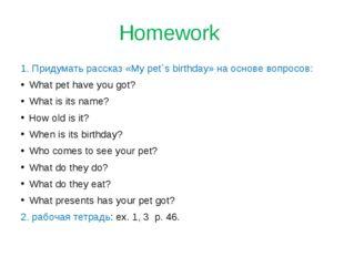 Homework 1. Придумать рассказ «My pet`s birthday» на основе вопросов: What pe