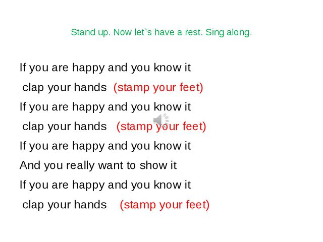 Stand up. Now let`s have a rest. Sing along. If you are happy and you know it...