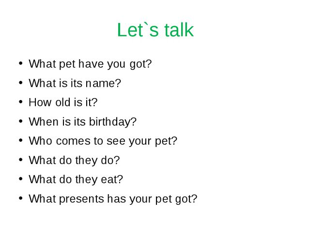 Let`s talk What pet have you got? What is its name? How old is it? When is it...