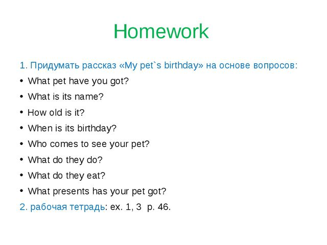 Homework 1. Придумать рассказ «My pet`s birthday» на основе вопросов: What pe...