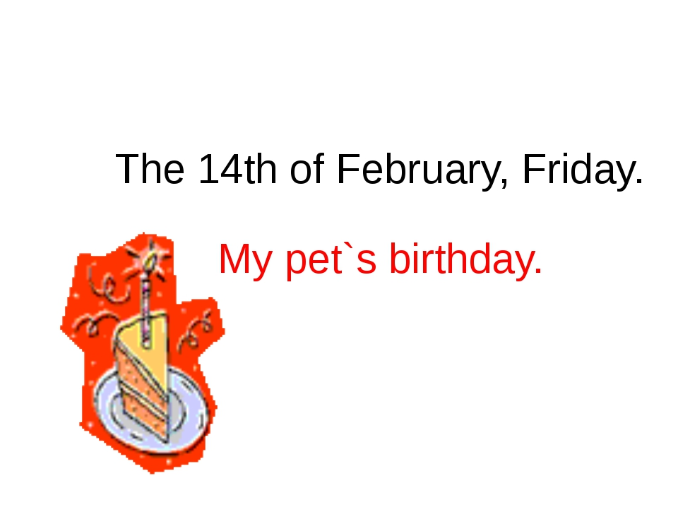 The 14th of February, Friday. My pet`s birthday.