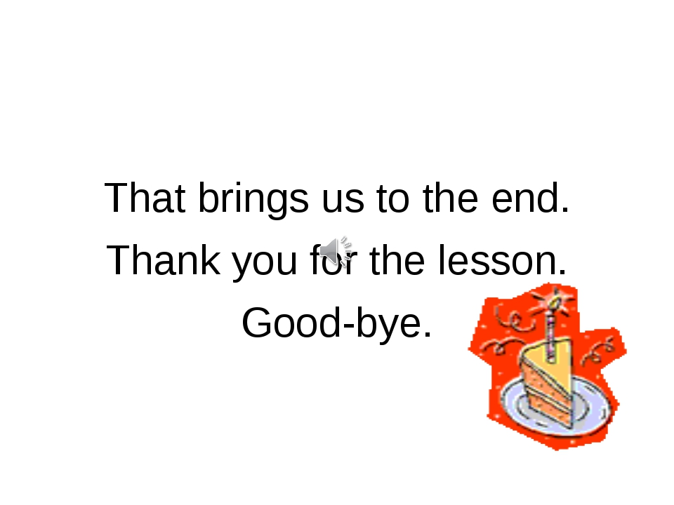 That brings us to the end. Thank you for the lesson. Good-bye.