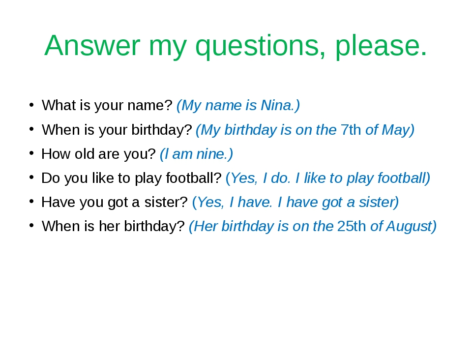 Answer my questions, please. What is your name? (My name is Nina.) When is yo...