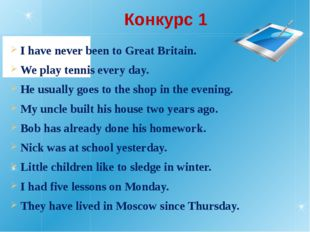 Конкурс 1 I have never been to Great Britain. We play tennis every day. He us