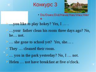 Конкурс 3 Do/Does/Did/Have/Has/Was/Were …you like to play hokey? Yes, I … . …