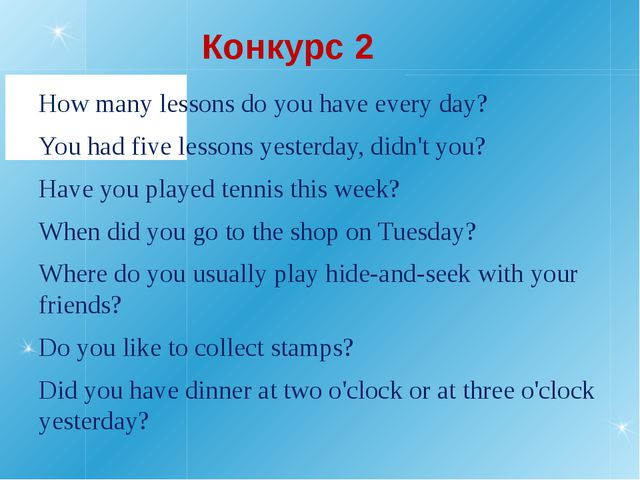 Конкурс 2 How many lessons do you have every day? You had five lessons yester...