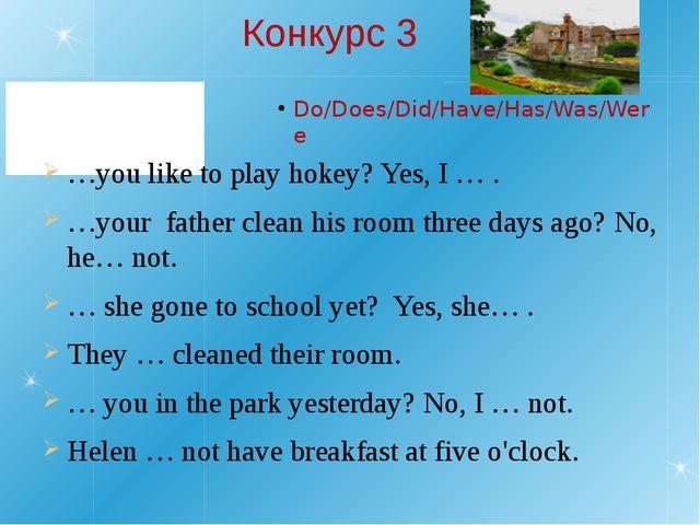Конкурс 3 Do/Does/Did/Have/Has/Was/Were …you like to play hokey? Yes, I … . …...