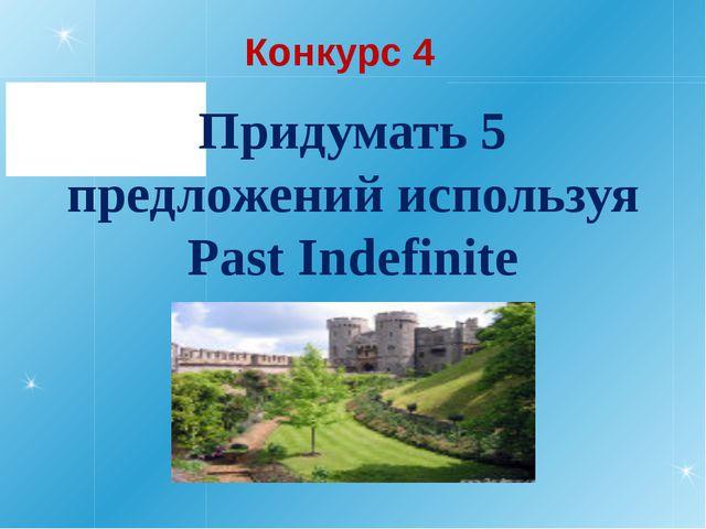 Конкурс 4 Придумать 5 предложений используя Past Indefinite