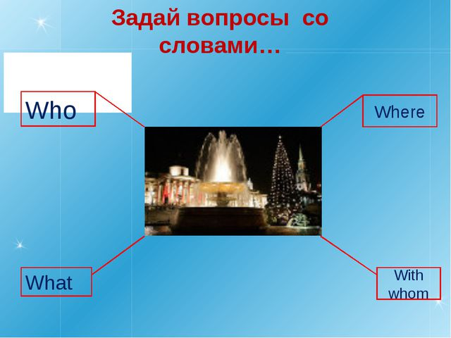 Задай вопросы со словами… Where With whom Who What