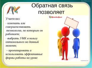 Обратная связь позволяет Учителю: - изменить или совершенствовать технологии