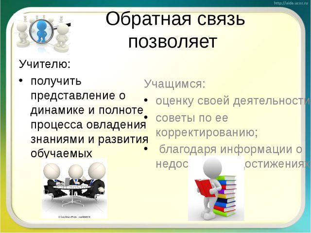 Обратная связь позволяет Учителю: получить представление о динамике и полноте...