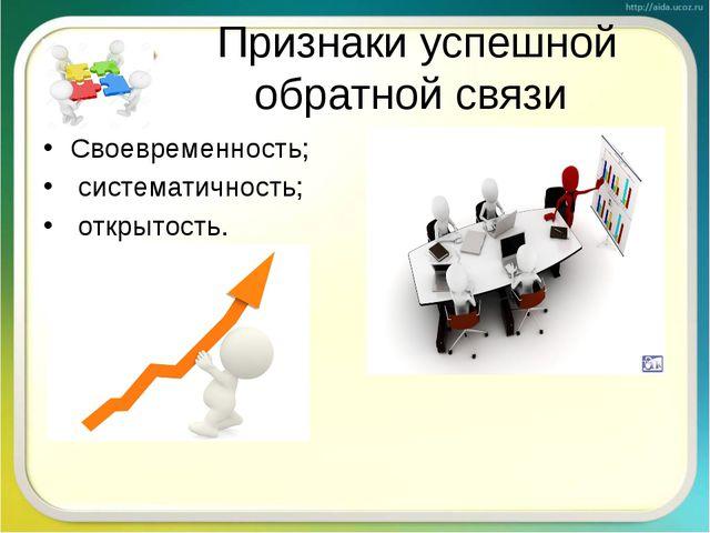 Признаки успешной обратной связи Своевременность; систематичность; открытость.