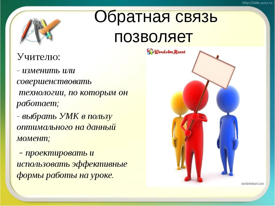 Обратная связь позволяет Учителю: - изменить или совершенствовать технологии...