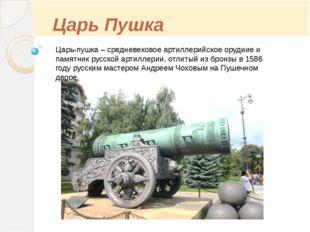 Царь Пушка Царь-пушка – средневековое артиллерийское орудиие и памятник русс