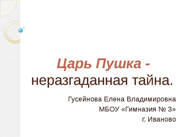 Гусейнова Елена Владимировна МБОУ «Гимназия № 3» г. Иваново Царь Пушка - нера...