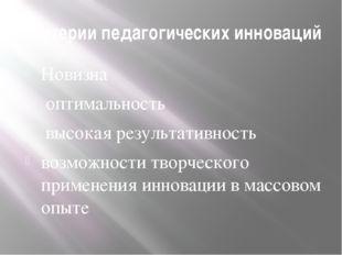 Критерии педагогических инноваций Новизна оптимальность высокая результативно