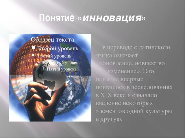 Понятие «инновация» впереводе слатинского языка означает «обновление, новше...