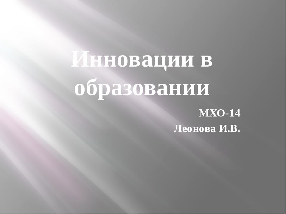 Инновации в образовании МХО-14 Леонова И.В.