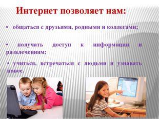 Интернет позволяет нам: • общаться с друзьями, родными и коллегами; • получат
