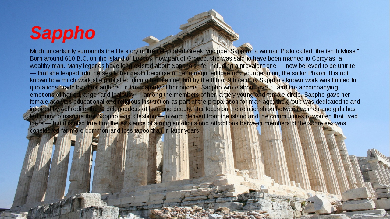Sappho Much uncertainty surrounds the life story of the celebrated Greek lyri...
