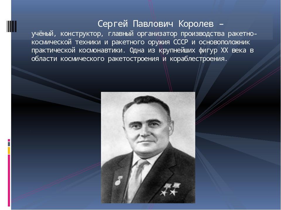 Сергей Павлович Королев – учёный, конструктор, главный организатор производс...