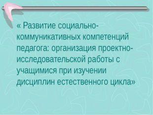 « Развитие социально-коммуникативных компетенций педагога: организация проект