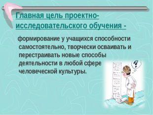 Главная цель проектно-исследовательского обучения - формирование у учащихся с