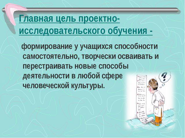 Главная цель проектно-исследовательского обучения - формирование у учащихся с...