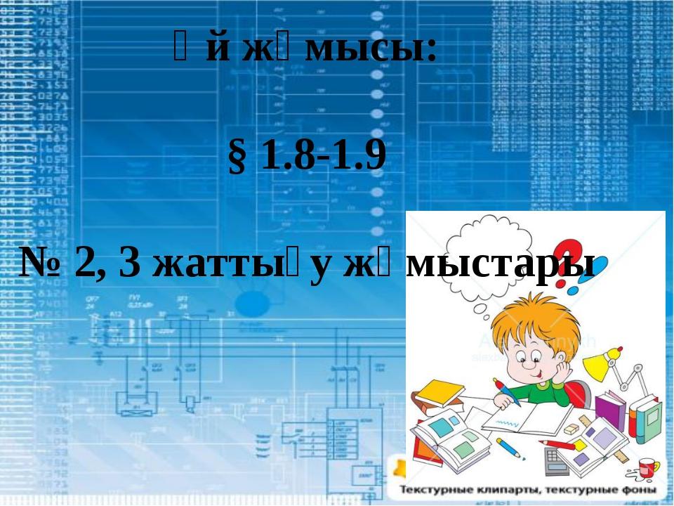 Үй жұмысы: § 1.8-1.9 № 2, 3 жаттығу жұмыстары