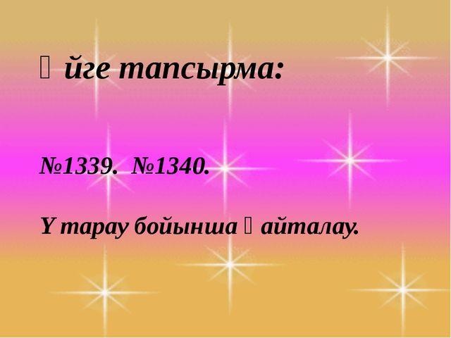 Үйге тапсырма: №1339. №1340. Y тарау бойынша қайталау.