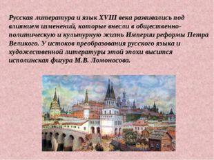Русская литература и язык XVIII века развивались под влиянием изменений, кото