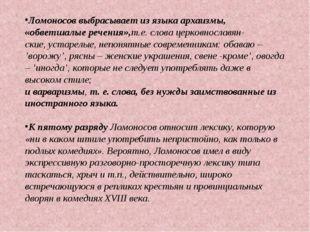 Ломоносов выбрасывает из языка архаизмы, «обветшалые речения»,т.е. слова церк