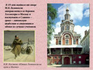 В 19 лет тайком от отца М.В.Ломоносов отправляется из деревни Холмогоры в Мо