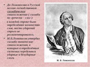 До Ломоносова в Русской поэзии господствовало силлабическое стихосложение ( с