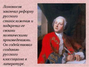 Ломоносов закончил реформу русского стихосложения и подкрепил ее своими поэти