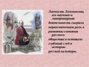Личность Ломоносова, его научная и литературная деятельность сыграли первосте