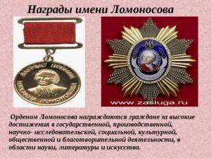 Награды имени Ломоносова Орденом Ломоносова награждаются граждане за высокие