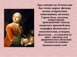 Круг интересов Ломоносова был очень широк: физика, химия, астрономия, математ