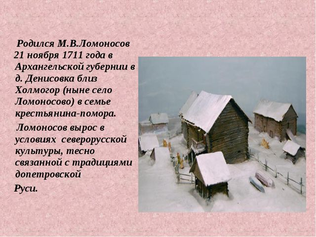 Родился М.В.Ломоносов 21 ноября 1711 года в Архангельской губернии в д. Дени...