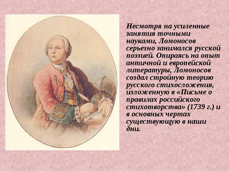 Несмотря на усиленные занятия точными науками, Ломоносов серьезно занимался р...