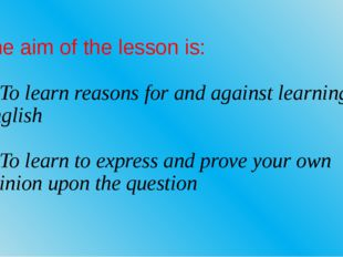 The aim of the lesson is: 1. To learn reasons for and against learning Englis