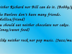 1. Neither Richard nor Bill can do it. (Bobby/person) 2. The Pavlovs don't ha