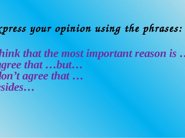 Express your opinion using the phrases: I think that the most important reaso...