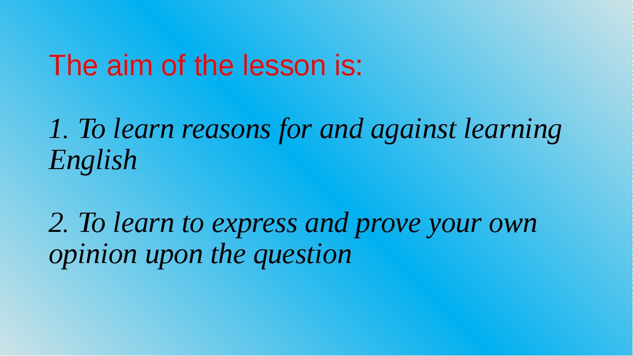 The aim of the lesson is: 1. To learn reasons for and against learning Englis...