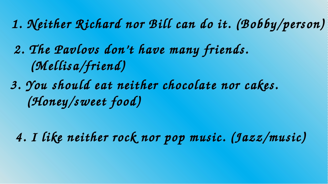1. Neither Richard nor Bill can do it. (Bobby/person) 2. The Pavlovs don't ha...
