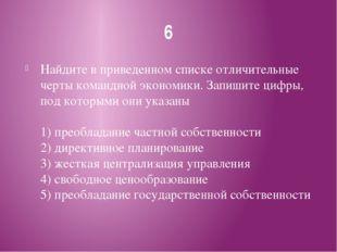 6 Найдите в приведенном списке отличительные черты командной экономики. Запиш